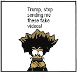 Thumbnail image for The Beandocks: Hey, Trump! Stop it with the fake videos! (toon)